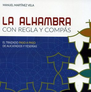 La Alhambra con regla y compás: el trazado paso a paso de alicatados y yeserías (The Alhambra with a ruler and a compass: a step-by-step guide to drawing the tile and plasterwork patterns)