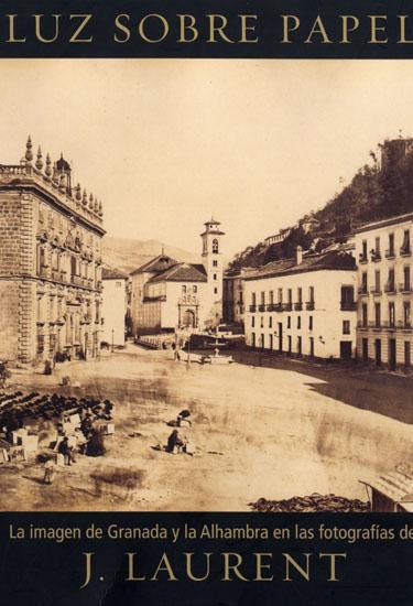 Luz sobre Papel. La imagen de Granada y la Alhambra en la fotografías de Jean Laurent