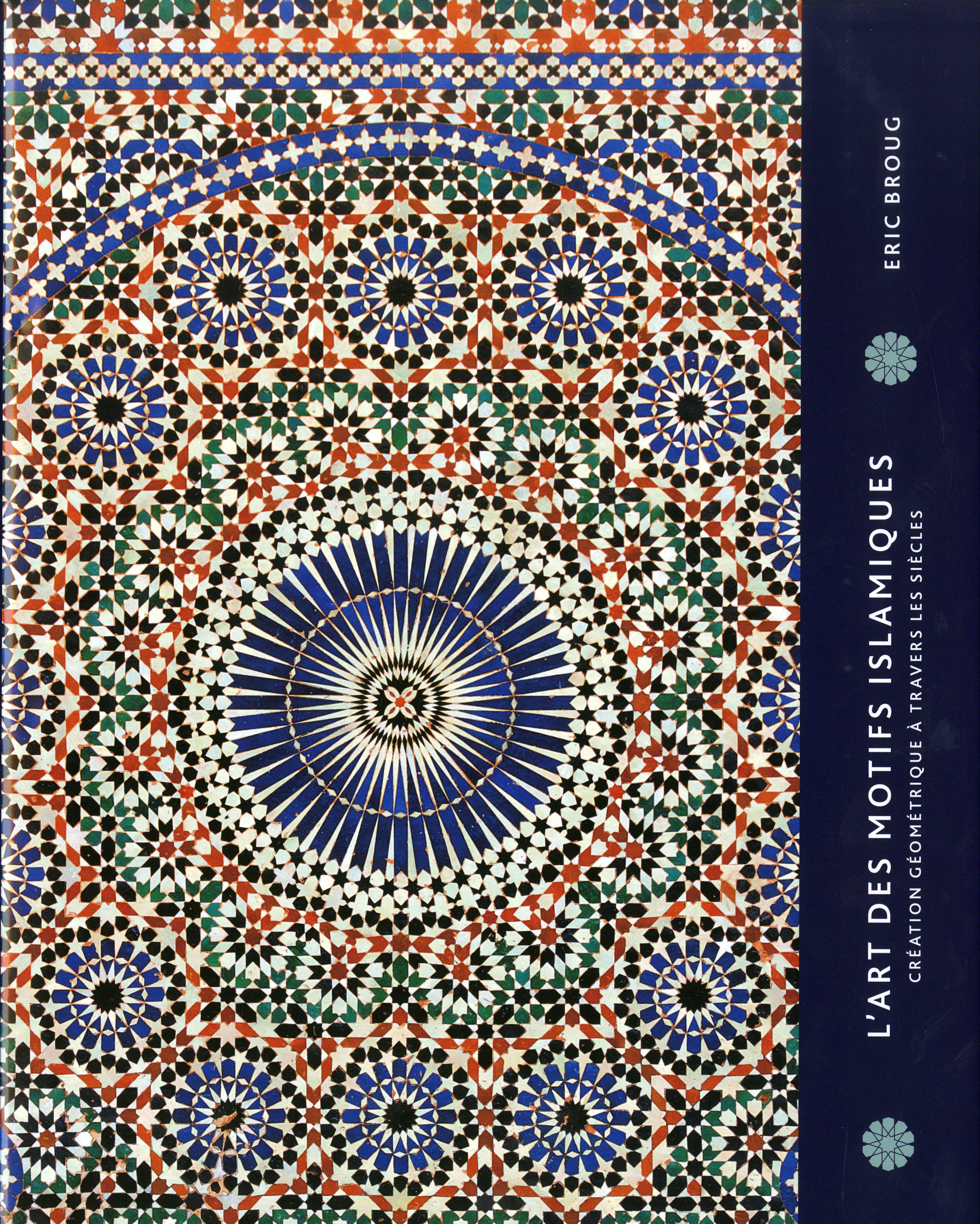 L'art des motifs islamiques : création géométrique à travers les siècles. Eric Broug