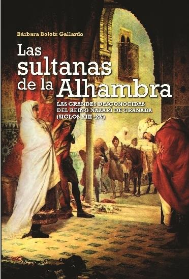 Las Sultanas de la Alhambra. Las grandes desconocidas del reino nazarí de Granada (Siglos XIII-XV)
