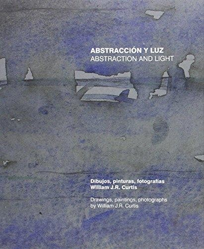 Abstracción y luz. Dibujos, pinturas, fotografías de William J.R. Curtis